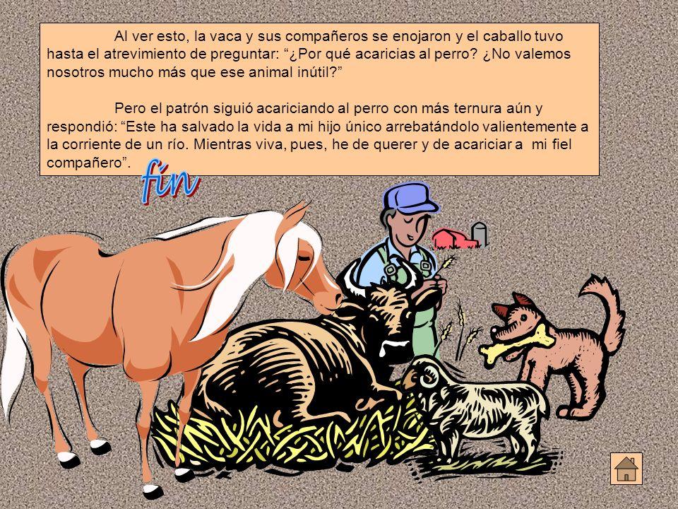 Al ver esto, la vaca y sus compañeros se enojaron y el caballo tuvo hasta el atrevimiento de preguntar: ¿Por qué acaricias al perro? ¿No valemos nosot