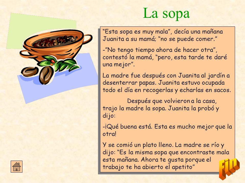La sopa Esta sopa es muy mala, decía una mañana Juanita a su mamá; no se puede comer. -No tengo tiempo ahora de hacer otra, contestó la mamá, pero, es