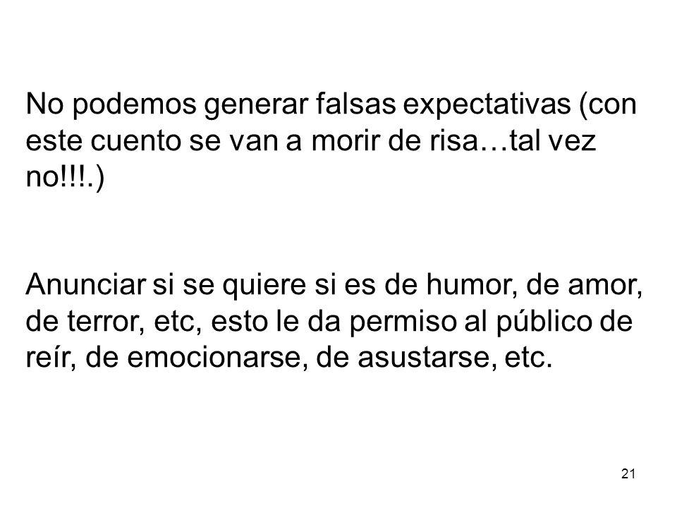 21 No podemos generar falsas expectativas (con este cuento se van a morir de risa…tal vez no!!!.) Anunciar si se quiere si es de humor, de amor, de terror, etc, esto le da permiso al público de reír, de emocionarse, de asustarse, etc.