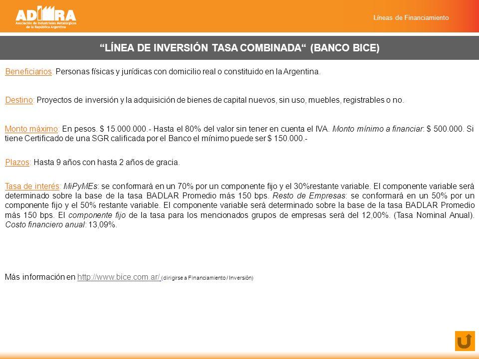 Líneas de Financiamiento LÍNEA DE INVERSIÓN TASA COMBINADA (BANCO BICE) Beneficiarios: Personas físicas y jurídicas con domicilio real o constituido en la Argentina.