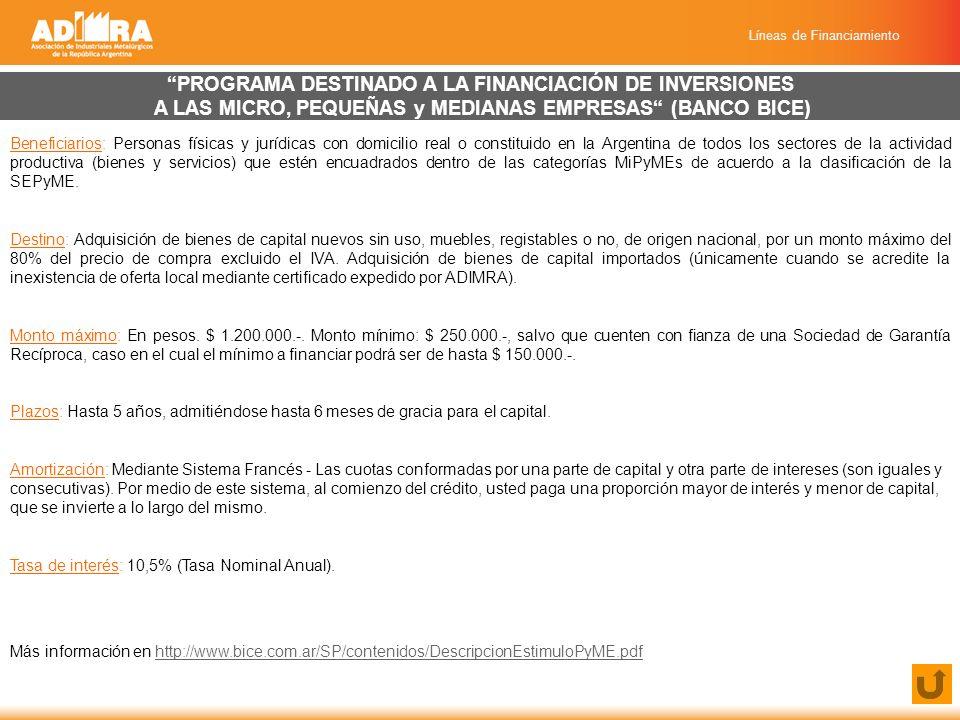 Líneas de Financiamiento PROGRAMA DESTINADO A LA FINANCIACIÓN DE INVERSIONES A LAS MICRO, PEQUEÑAS y MEDIANAS EMPRESAS (BANCO BICE) Beneficiarios: Personas físicas y jurídicas con domicilio real o constituido en la Argentina de todos los sectores de la actividad productiva (bienes y servicios) que estén encuadrados dentro de las categorías MiPyMEs de acuerdo a la clasificación de la SEPyME.
