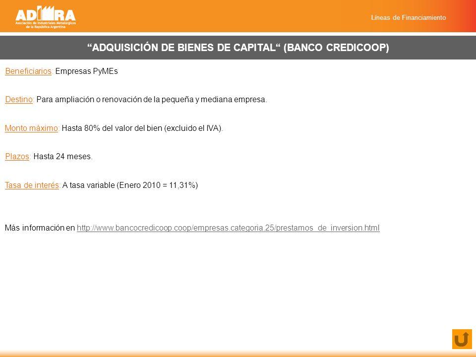 Líneas de Financiamiento ADQUISICIÓN DE BIENES DE CAPITAL (BANCO CREDICOOP) Beneficiarios: Empresas PyMEs Destino: Para ampliación o renovación de la pequeña y mediana empresa.