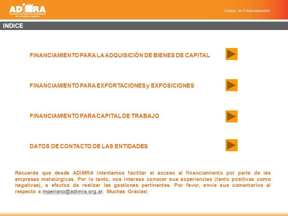 Líneas de Financiamiento FINANCIAMIENTO PARA LA ADQUISICIÓN DE BIENES DE CAPITAL BANCO DE LA NACIÓN ARGENTINA Financiamiento Inversiones Productivas Financiamiento Inversiones de Actividades Productivas para las Micro, Pequeña y Mediana Empresa Financiamiento Inversiones de Actividades Productivas para las Micro, Pequeña y Mediana Empresa BANCO DE LA PROVINCIA DE BUENOS AIRES Programa Fuerza Productiva Subprograma Fuerza Productivos BANCO CIUDAD DE BUENOS AIRES Préstamos para Adquisición de Bienes de Capital con Tasa Subsidiada por el GCBA Préstamos para la Adquisición de Máquinas Seguras Préstamos para la Adquisición de Máquinas Seguras BANCO BICE (Banco de Inversión y Comercio Exterior) Línea de Inversión Tasa Combinada Programa destinado a la Financiación de Inversiones a las Micro, Pequeñas y Medianas Empresas Línea de Inversión Línea de Inversión BANCO CREDICOOP Crédito de Inversión Adquisición de Bienes de Capital Adquisición de Bienes de Capital Adquisición de Máquina Segura (Convenio SSN) Crédito en dólares: Adquisición de Bienes de Capital