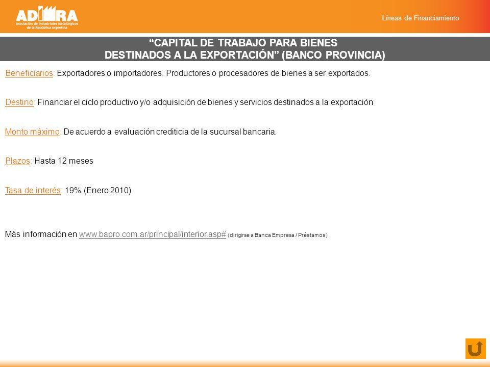 Líneas de Financiamiento CAPITAL DE TRABAJO PARA BIENES DESTINADOS A LA EXPORTACIÓN (BANCO PROVINCIA) Beneficiarios: Exportadores o importadores.