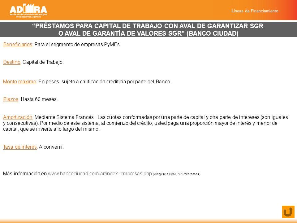 Líneas de Financiamiento PRÉSTAMOS PARA CAPITAL DE TRABAJO CON AVAL DE GARANTIZAR SGR O AVAL DE GARANTÍA DE VALORES SGR (BANCO CIUDAD) Beneficiarios: Para el segmento de empresas PyMEs.