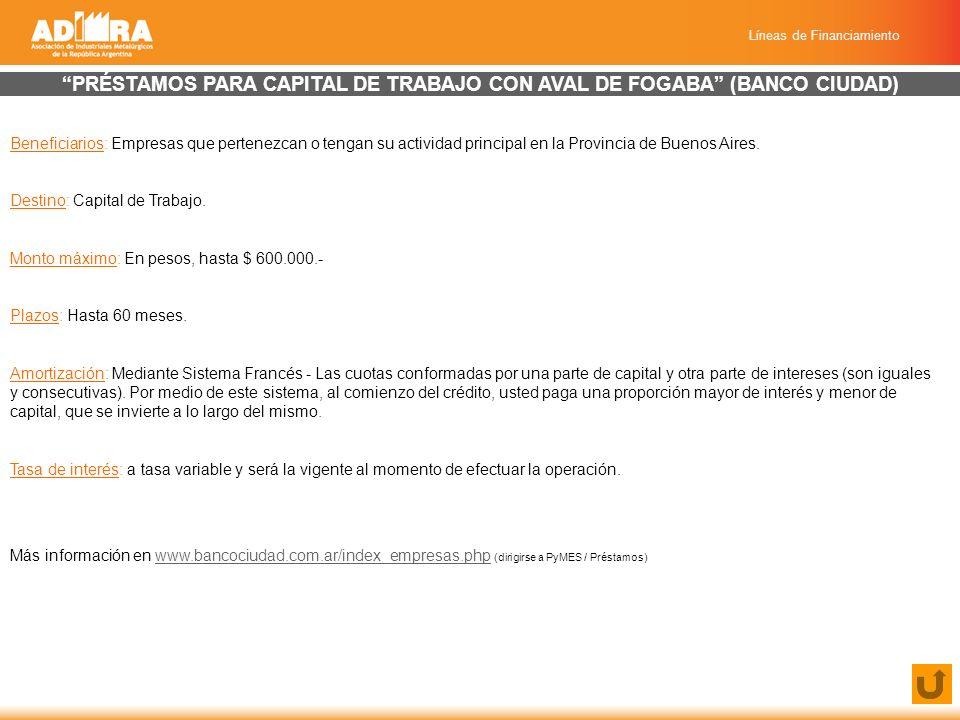 Líneas de Financiamiento PRÉSTAMOS PARA CAPITAL DE TRABAJO CON AVAL DE FOGABA (BANCO CIUDAD) Beneficiarios: Empresas que pertenezcan o tengan su actividad principal en la Provincia de Buenos Aires.