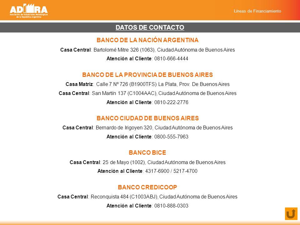 Líneas de Financiamiento DATOS DE CONTACTO BANCO DE LA NACIÓN ARGENTINA Casa Central: Bartolomé Mitre 326 (1063), Ciudad Autónoma de Buenos Aires Atención al Cliente: 0810-666-4444 BANCO DE LA PROVINCIA DE BUENOS AIRES Casa Matriz: Calle 7 Nº 726 (B1900TFS) La Plata, Prov.