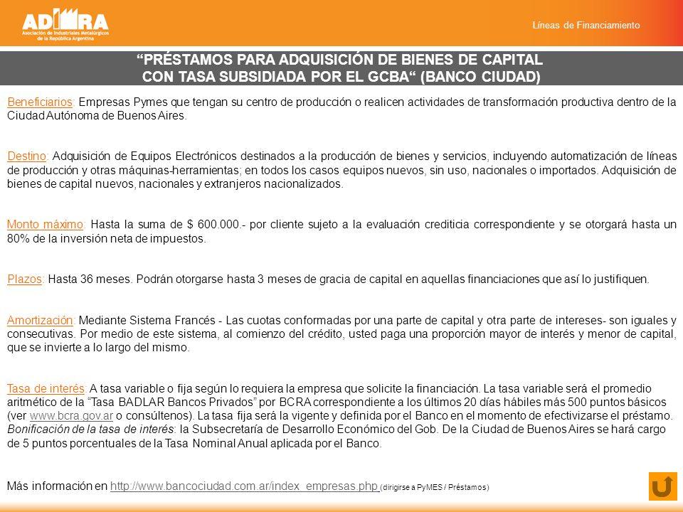 Líneas de Financiamiento PRÉSTAMOS PARA ADQUISICIÓN DE BIENES DE CAPITAL CON TASA SUBSIDIADA POR EL GCBA (BANCO CIUDAD) Beneficiarios: Empresas Pymes que tengan su centro de producción o realicen actividades de transformación productiva dentro de la Ciudad Autónoma de Buenos Aires.