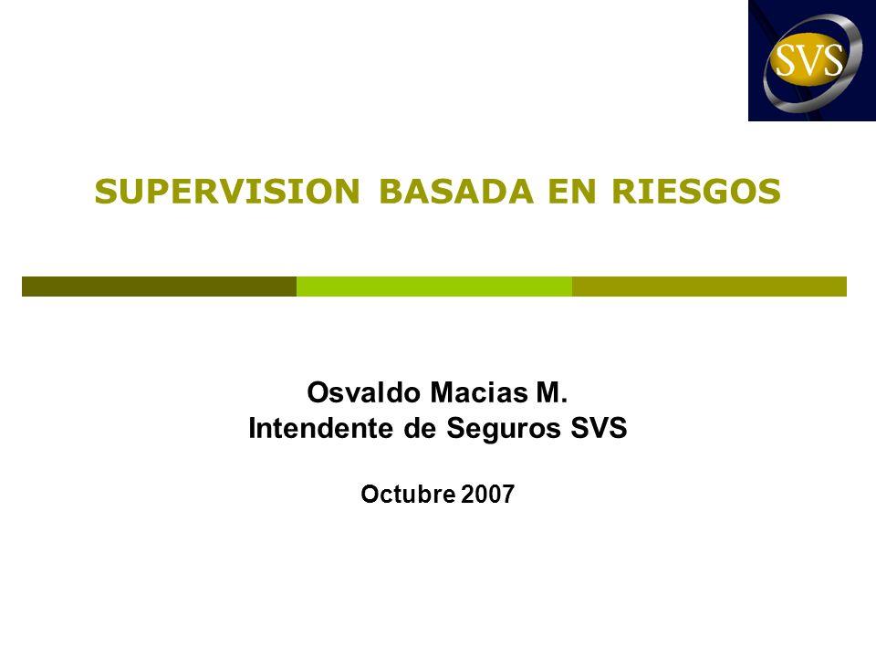SUPERVISION BASADA EN RIESGOS Osvaldo Macias M. Intendente de Seguros SVS Octubre 2007