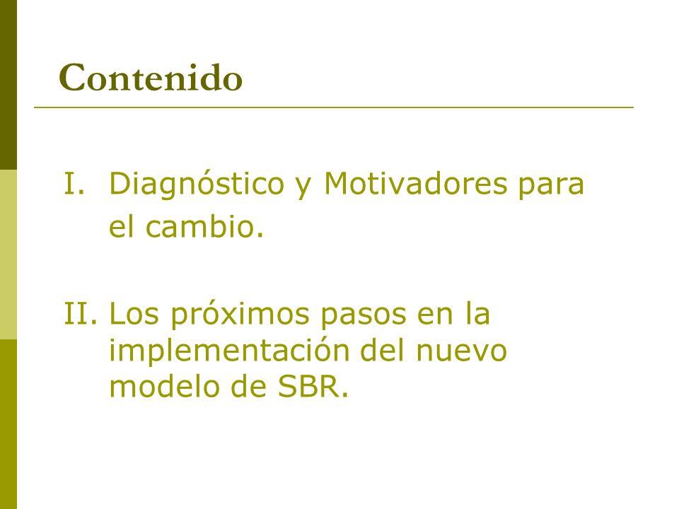 Contenido I.Diagnóstico y Motivadores para el cambio. II.Los próximos pasos en la implementación del nuevo modelo de SBR.