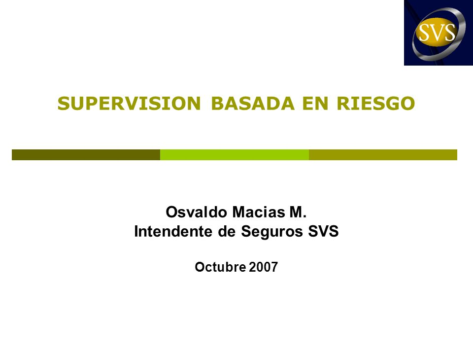 SUPERVISION BASADA EN RIESGO Osvaldo Macias M. Intendente de Seguros SVS Octubre 2007