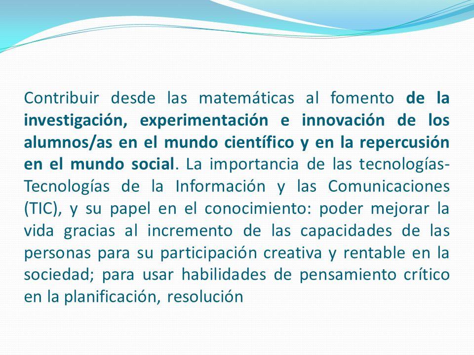 Contribuir desde las matemáticas al fomento de la investigación, experimentación e innovación de los alumnos/as en el mundo científico y en la repercusión en el mundo social.