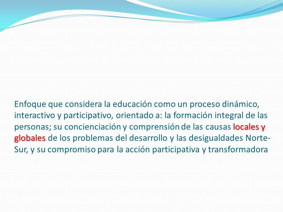 locales y globales Enfoque que considera la educación como un proceso dinámico, interactivo y participativo, orientado a: la formación integral de las personas; su concienciación y comprensión de las causas locales y globales de los problemas del desarrollo y las desigualdades Norte- Sur, y su compromiso para la acción participativa y transformadora