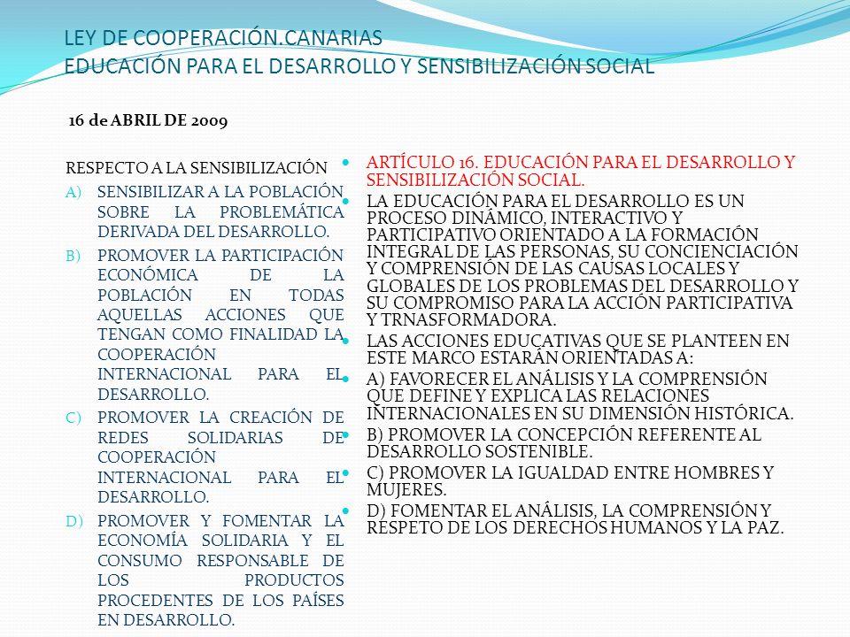 LEY DE COOPERACIÓN.CANARIAS EDUCACIÓN PARA EL DESARROLLO Y SENSIBILIZACIÓN SOCIAL 16 de ABRIL DE 2009 RESPECTO A LA SENSIBILIZACIÓN A) SENSIBILIZAR A LA POBLACIÓN SOBRE LA PROBLEMÁTICA DERIVADA DEL DESARROLLO.