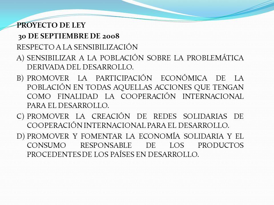 PROYECTO DE LEY 30 DE SEPTIEMBRE DE 2008 RESPECTO A LA SENSIBILIZACIÓN A)SENSIBILIZAR A LA POBLACIÓN SOBRE LA PROBLEMÁTICA DERIVADA DEL DESARROLLO. B)