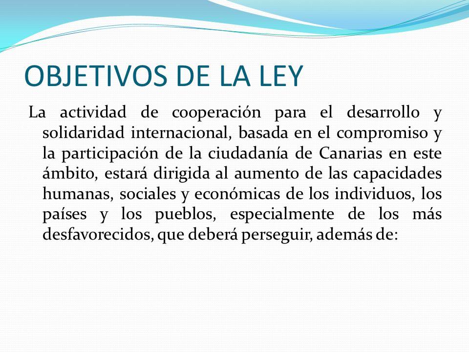 OBJETIVOS DE LA LEY La actividad de cooperación para el desarrollo y solidaridad internacional, basada en el compromiso y la participación de la ciuda