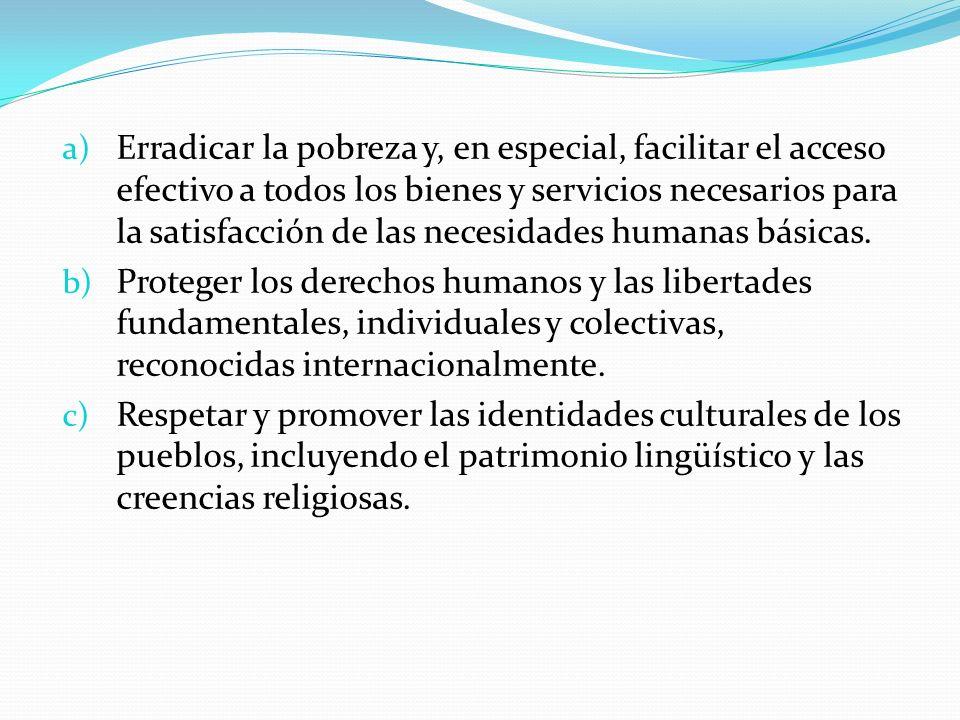a) Erradicar la pobreza y, en especial, facilitar el acceso efectivo a todos los bienes y servicios necesarios para la satisfacción de las necesidades
