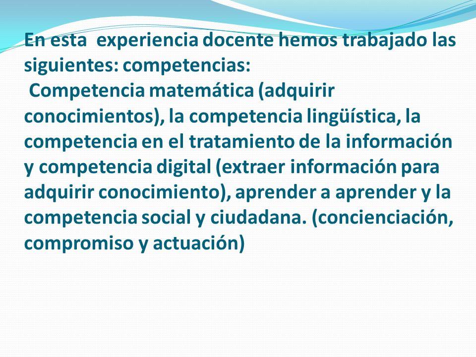 En esta experiencia docente hemos trabajado las siguientes: competencias: Competencia matemática (adquirir conocimientos), la competencia lingüística, la competencia en el tratamiento de la información y competencia digital (extraer información para adquirir conocimiento), aprender a aprender y la competencia social y ciudadana.