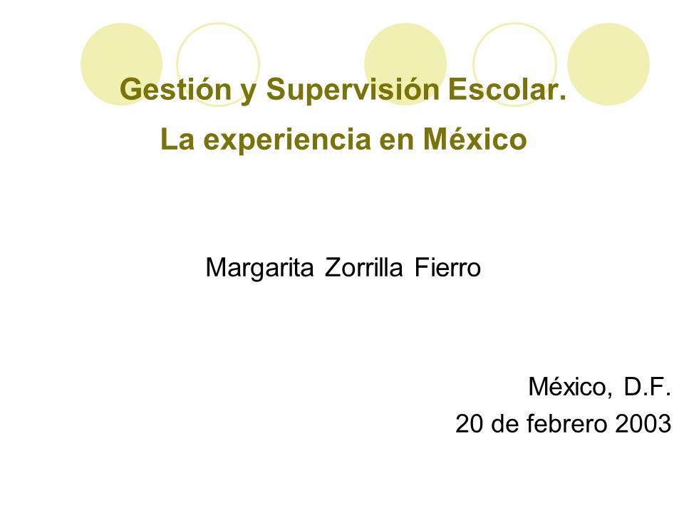 Gestión y Supervisión Escolar. La experiencia en México Margarita Zorrilla Fierro México, D.F. 20 de febrero 2003