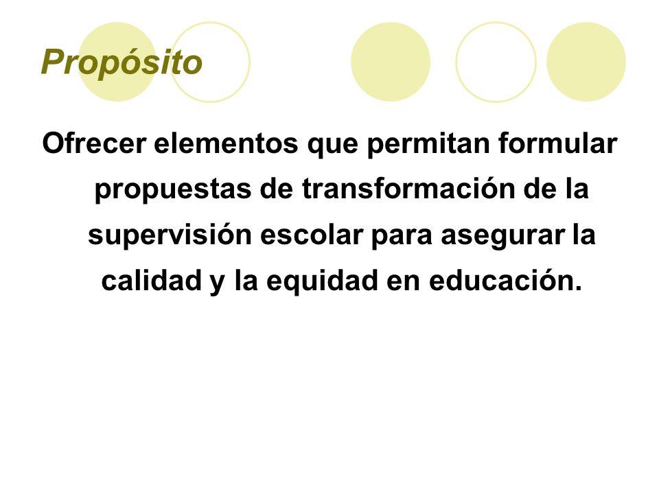 Propósito Ofrecer elementos que permitan formular propuestas de transformación de la supervisión escolar para asegurar la calidad y la equidad en educ