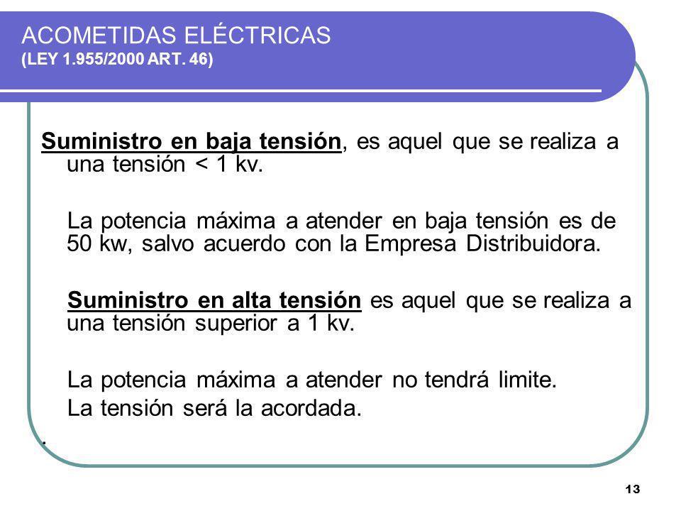 13 ACOMETIDAS ELÉCTRICAS (LEY 1.955/2000 ART. 46) Suministro en baja tensión, es aquel que se realiza a una tensión < 1 kv. La potencia máxima a atend