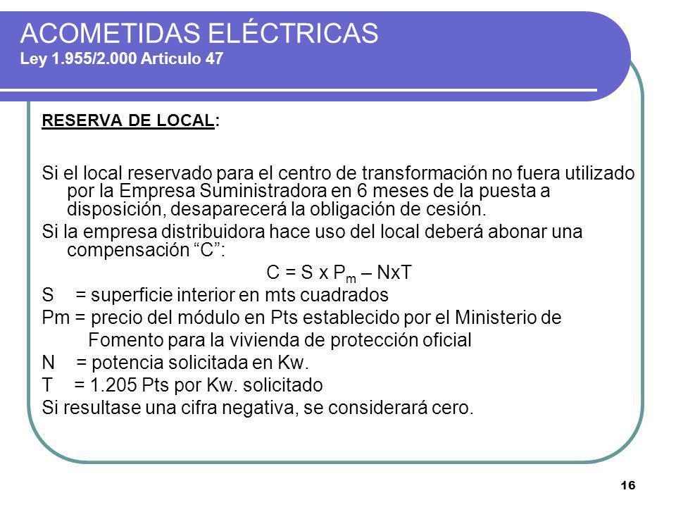 16 ACOMETIDAS ELÉCTRICAS Ley 1.955/2.000 Articulo 47 RESERVA DE LOCAL: Si el local reservado para el centro de transformación no fuera utilizado por l