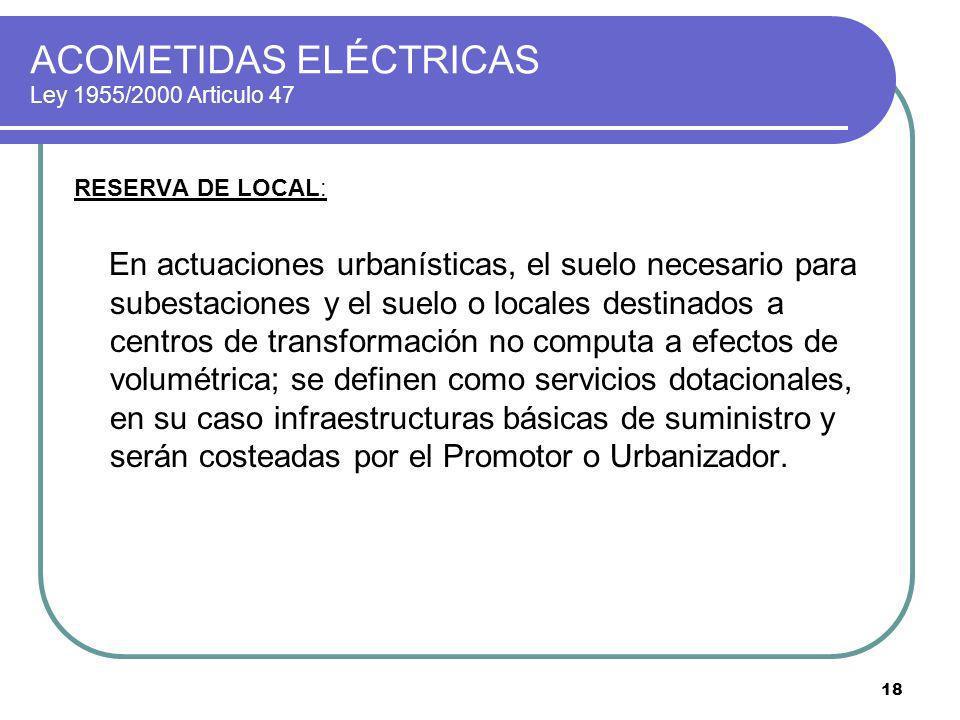 18 ACOMETIDAS ELÉCTRICAS Ley 1955/2000 Articulo 47 RESERVA DE LOCAL: En actuaciones urbanísticas, el suelo necesario para subestaciones y el suelo o l