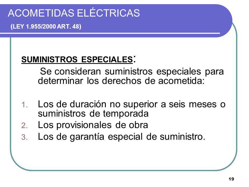 19 ACOMETIDAS ELÉCTRICAS ( LEY 1.955/2000 ART. 48 ) SUMINISTROS ESPECIALES : Se consideran suministros especiales para determinar los derechos de acom