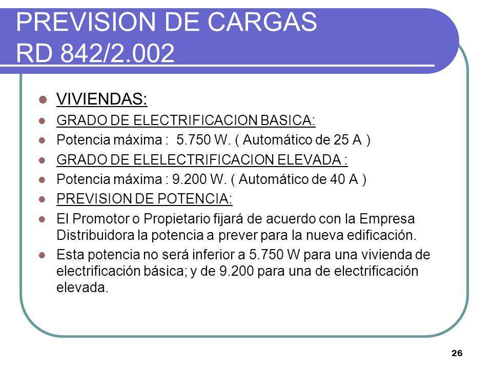 26 PREVISION DE CARGAS RD 842/2.002 VIVIENDAS: GRADO DE ELECTRIFICACION BASICA: Potencia máxima : 5.750 W. ( Automático de 25 A ) GRADO DE ELELECTRIFI