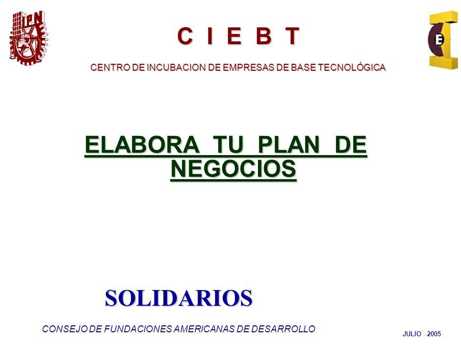 ELABORA TU PLAN DE NEGOCIOS JULIO 2005 C I E B T CENTRO DE INCUBACION DE EMPRESAS DE BASE TECNOLÓGICA SOLIDARIOS CONSEJO DE FUNDACIONES AMERICANAS DE DESARROLLO