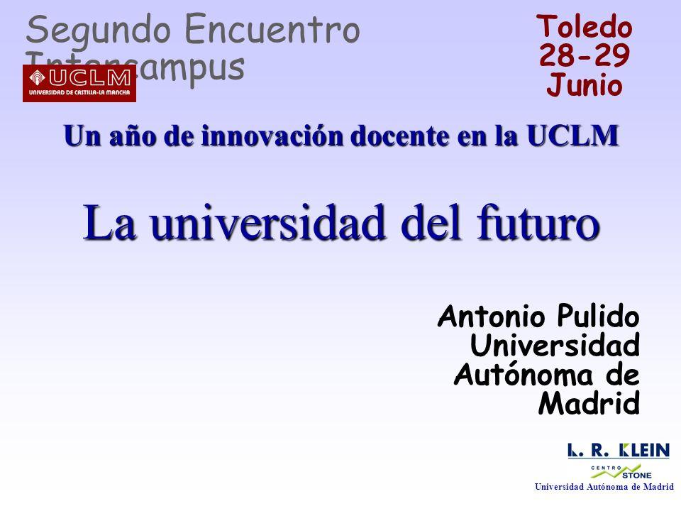 Un año de innovación docente en la UCLM La universidad del futuro Antonio Pulido Universidad Autónoma de Madrid Segundo Encuentro Intercampus Toledo 2