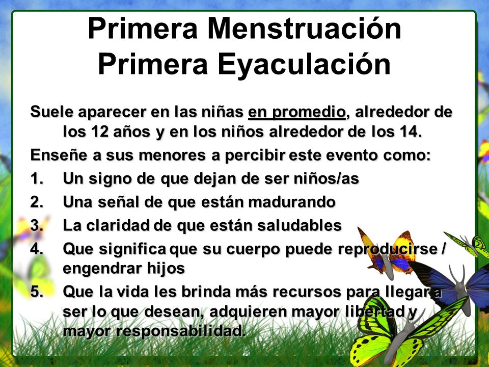 Primera Menstruación Primera Eyaculación Suele aparecer en las niñas en promedio, alrededor de los 12 años y en los niños alrededor de los 14. Enseñe