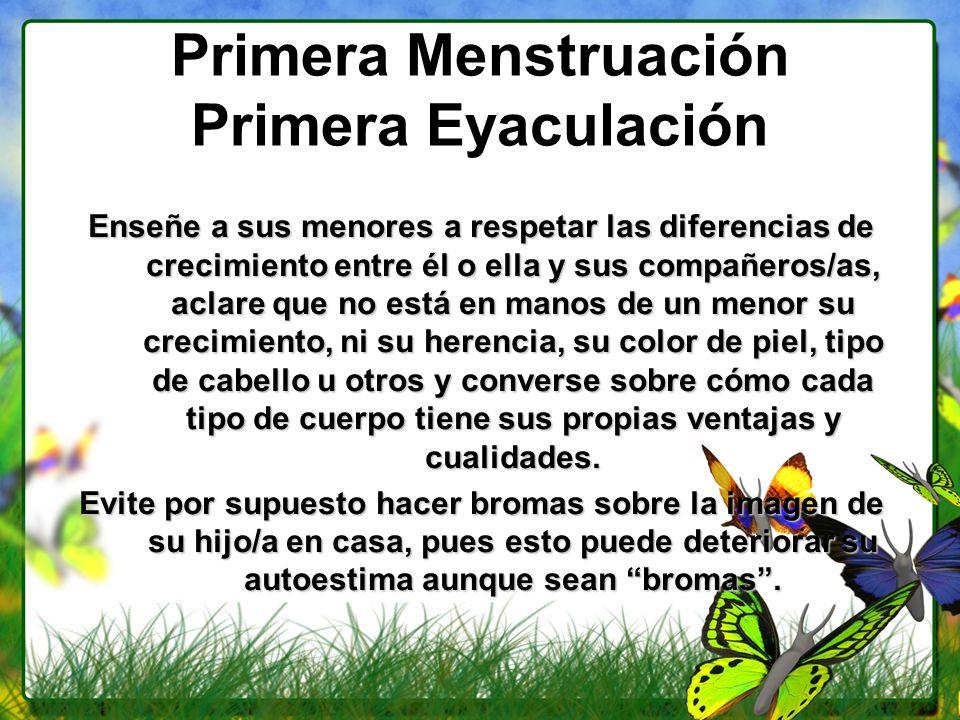 Primera Menstruación Primera Eyaculación Enseñe a sus menores a respetar las diferencias de crecimiento entre él o ella y sus compañeros/as, aclare qu