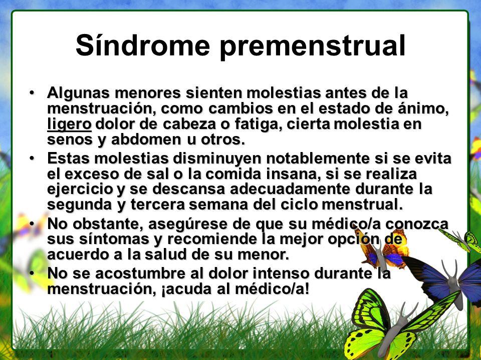 Síndrome premenstrual Algunas menores sienten molestias antes de la menstruación, como cambios en el estado de ánimo, ligero dolor de cabeza o fatiga,