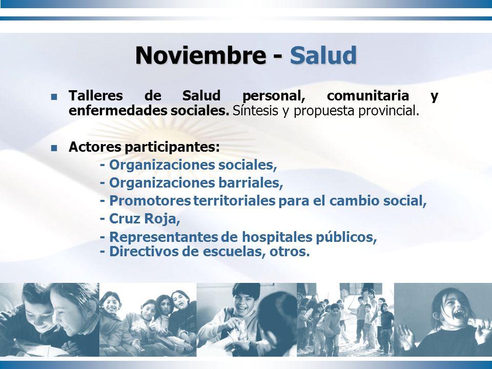 Noviembre - Salud Talleres de Salud personal, comunitaria y enfermedades sociales. Síntesis y propuesta provincial. Actores participantes: - Organizac