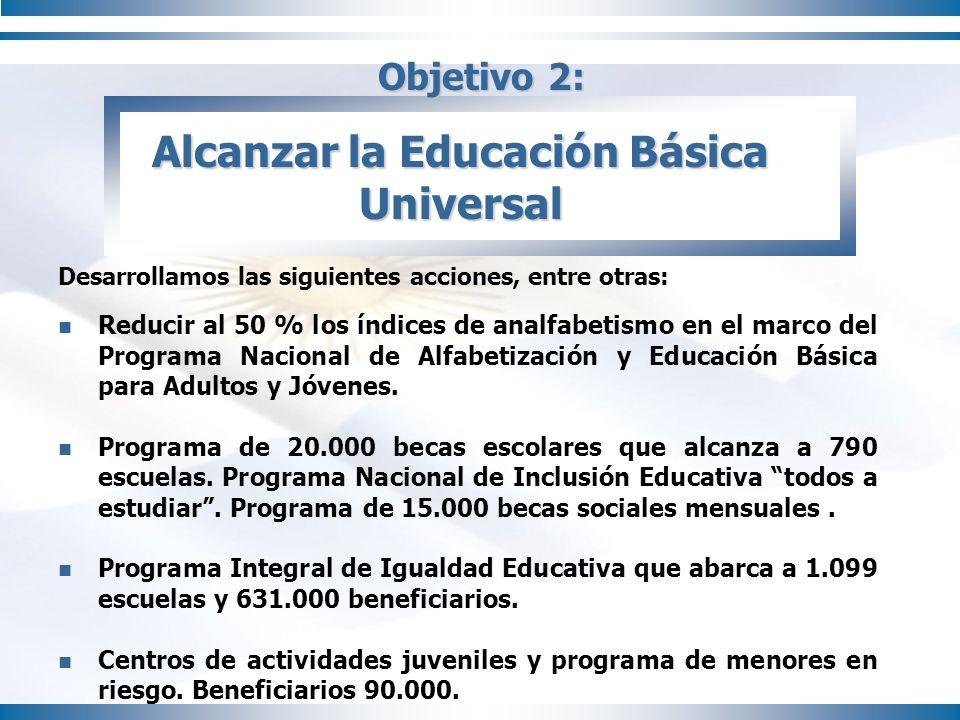 Objetivo 2: Alcanzar la Educación Básica Universal Desarrollamos las siguientes acciones, entre otras: Reducir al 50 % los índices de analfabetismo en