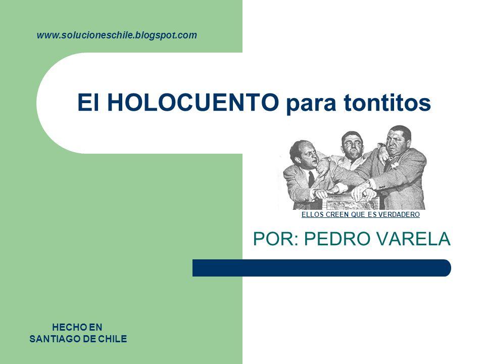 El HOLOCUENTO para tontitos POR: PEDRO VARELA www.solucioneschile.blogspot.com HECHO EN SANTIAGO DE CHILE ELLOS CREEN QUE ES VERDADERO