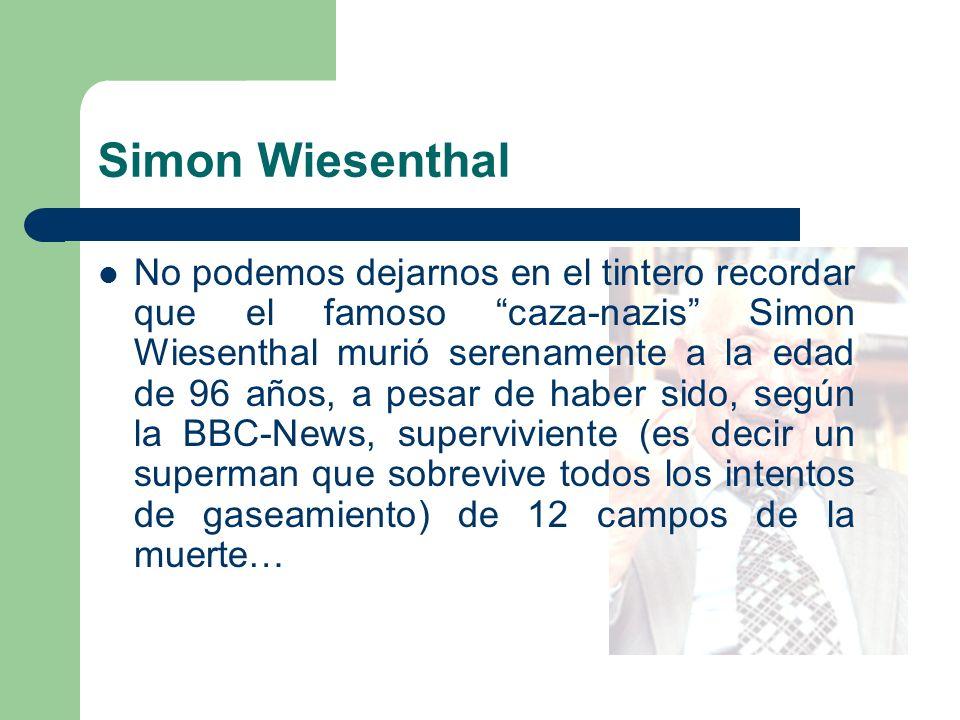 Simon Wiesenthal No podemos dejarnos en el tintero recordar que el famoso caza-nazis Simon Wiesenthal murió serenamente a la edad de 96 años, a pesar de haber sido, según la BBC-News, superviviente (es decir un superman que sobrevive todos los intentos de gaseamiento) de 12 campos de la muerte…