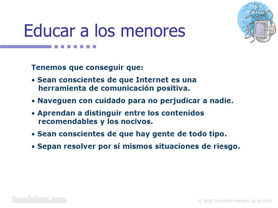 © 2005 Fernando Montero de la Peña Educar a los menores Tenemos que conseguir que: Sean conscientes de que Internet es una herramienta de comunicación positiva.