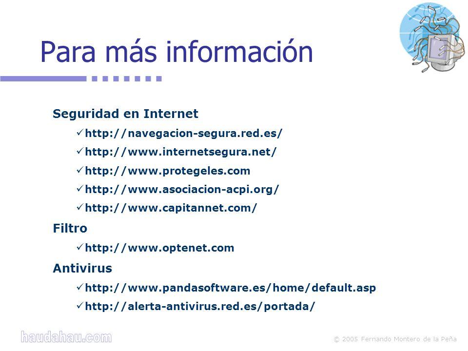 © 2005 Fernando Montero de la Peña Para más información Seguridad en Internet http://navegacion-segura.red.es/ http://www.internetsegura.net/ http://www.protegeles.com http://www.asociacion-acpi.org/ http://www.capitannet.com/ Filtro http://www.optenet.com Antivirus http://www.pandasoftware.es/home/default.asp http://alerta-antivirus.red.es/portada/