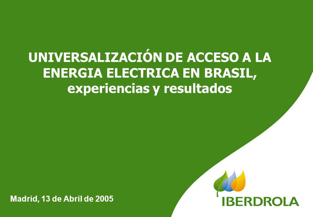 1 Madrid, 13 de Abril de 2005 UNIVERSALIZACIÓN DE ACCESO A LA ENERGIA ELECTRICA EN BRASIL, experiencias y resultados