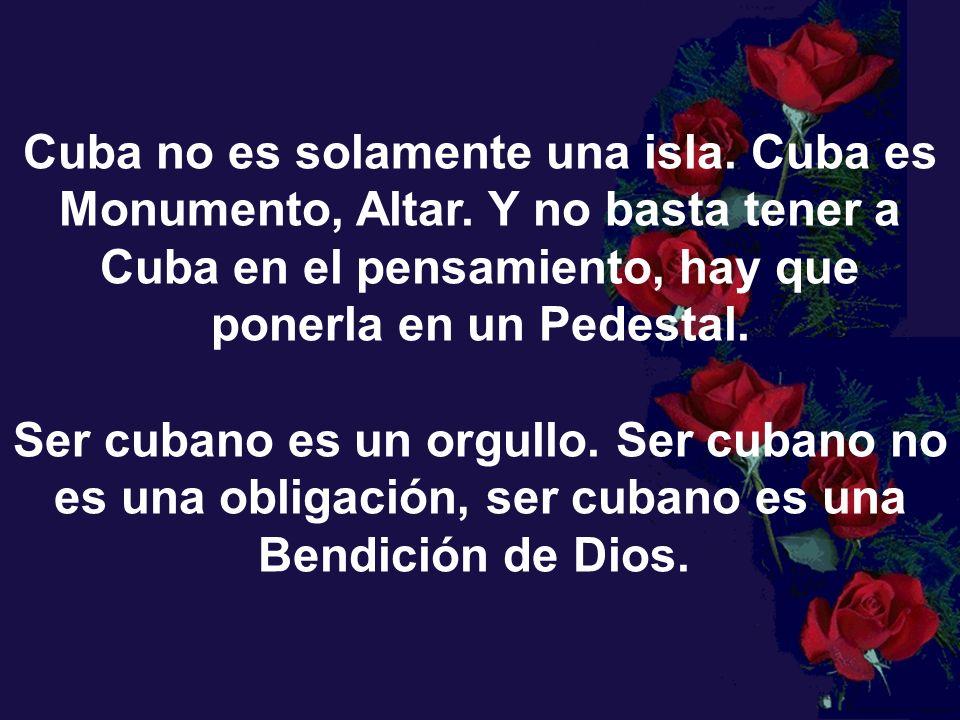 Cuba es una historia ininterumpida, son miles de páginas de historias anegadas con mucha sangre de cubanos, para que tu puedas tener el orgullo de decir; por mis venas corre sangre cubana.