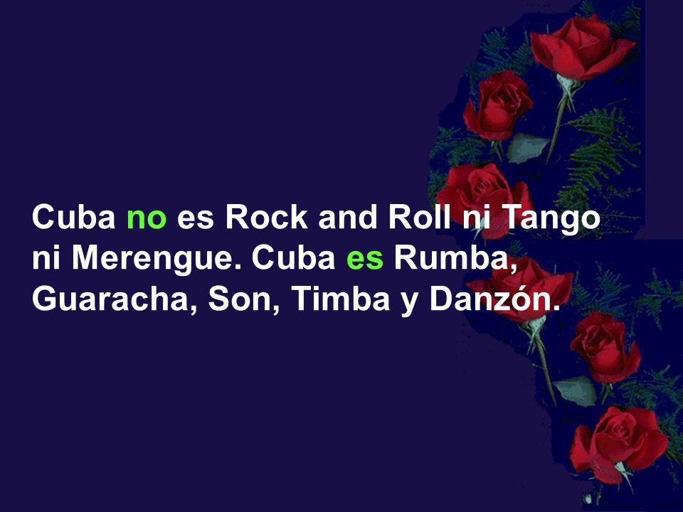 Cuba no es Rock and Roll ni Tango ni Merengue. Cuba es Rumba, Guaracha, Son, Timba y Danzón.