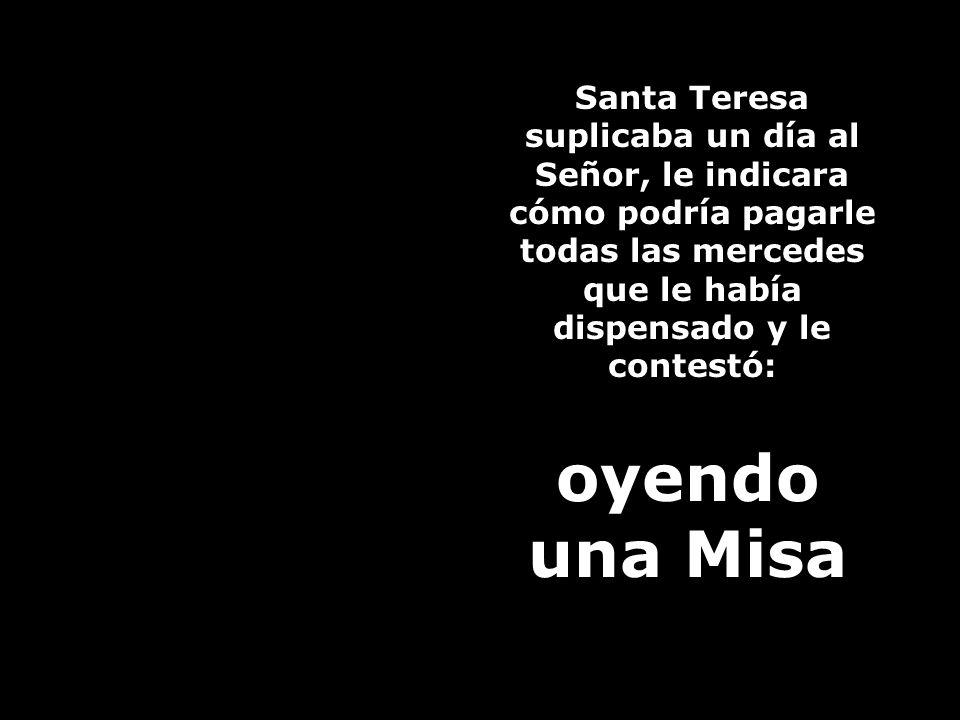 Cuando oyes Misa en honor de algún Santo en particular, dando gracias a Dios por los favores concedidos a ese Santo, no puedes menos que granjearte su