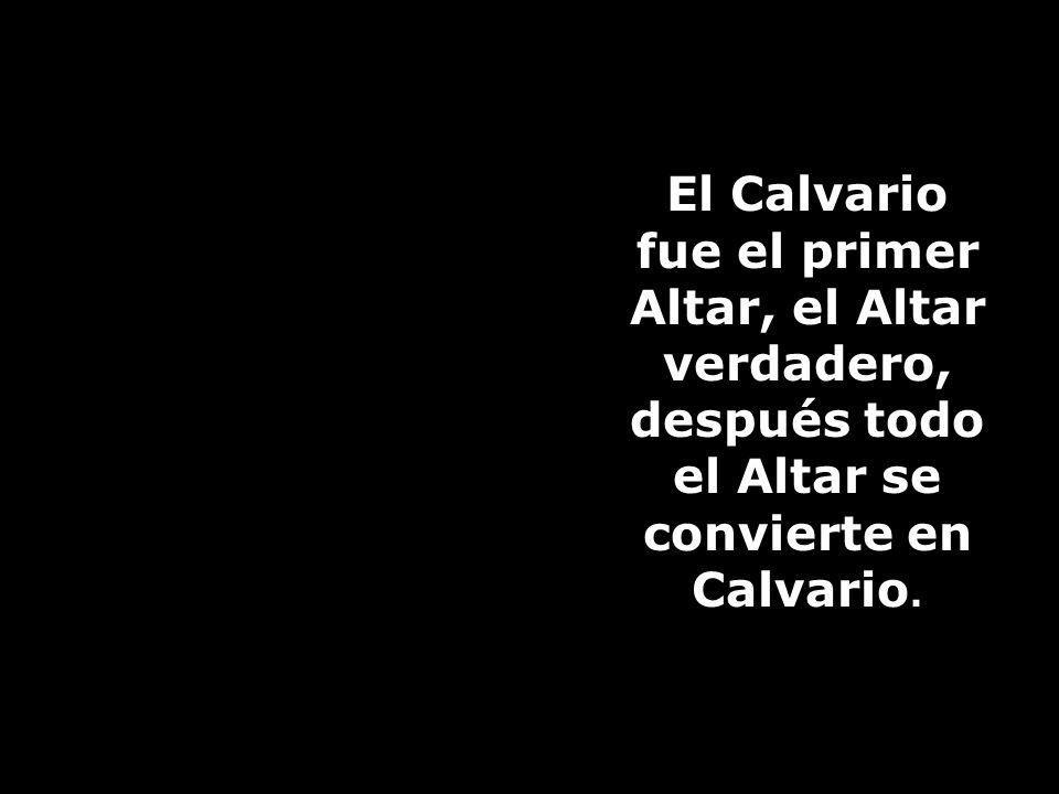 El Calvario fue el primer Altar, el Altar verdadero, después todo el Altar se convierte en Calvario.