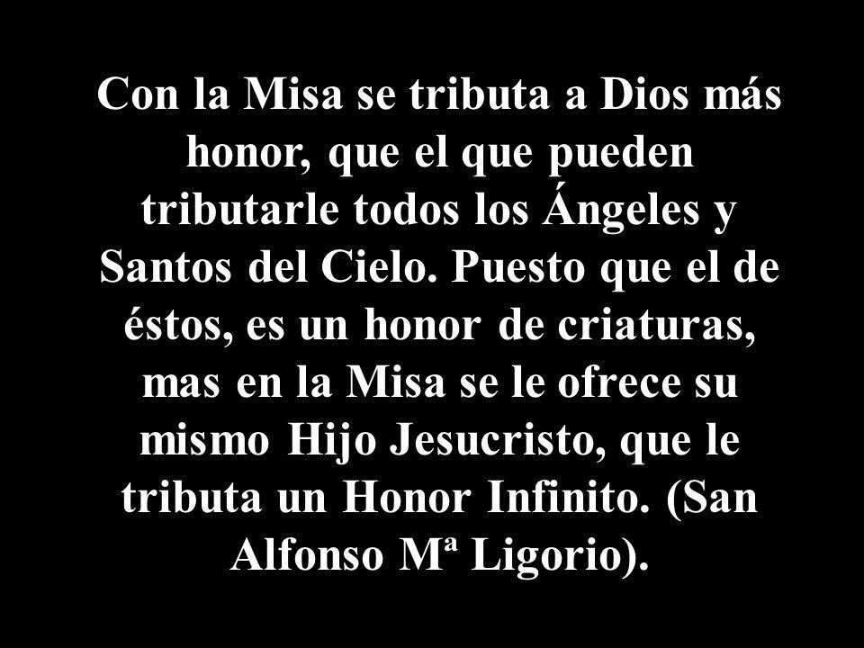 Con la Misa se tributa a Dios más honor, que el que pueden tributarle todos los Ángeles y Santos del Cielo.