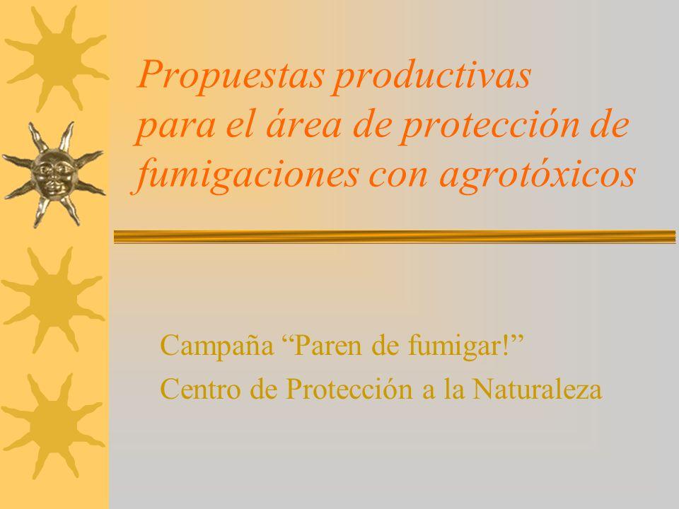 Propuestas productivas para el área de protección de fumigaciones con agrotóxicos Campaña Paren de fumigar! Centro de Protección a la Naturaleza