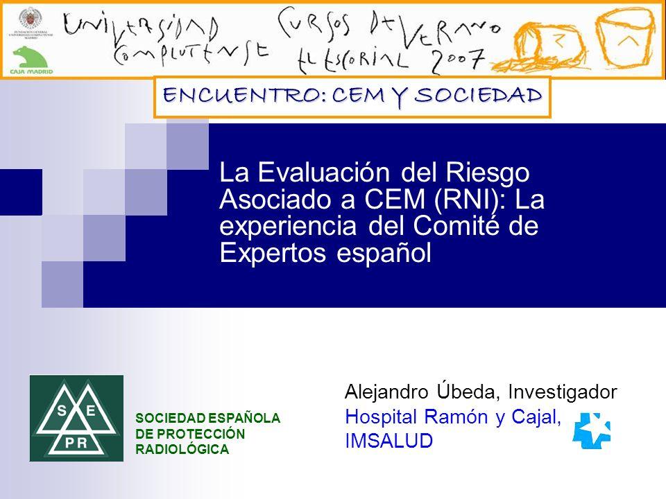 La Evaluación del Riesgo Asociado a CEM (RNI): La experiencia del Comité de Expertos español Alejandro Úbeda, Investigador Hospital Ramón y Cajal, IMSALUD SOCIEDAD ESPAÑOLA DE PROTECCIÓN RADIOLÓGICA ENCUENTRO: CEM Y SOCIEDAD