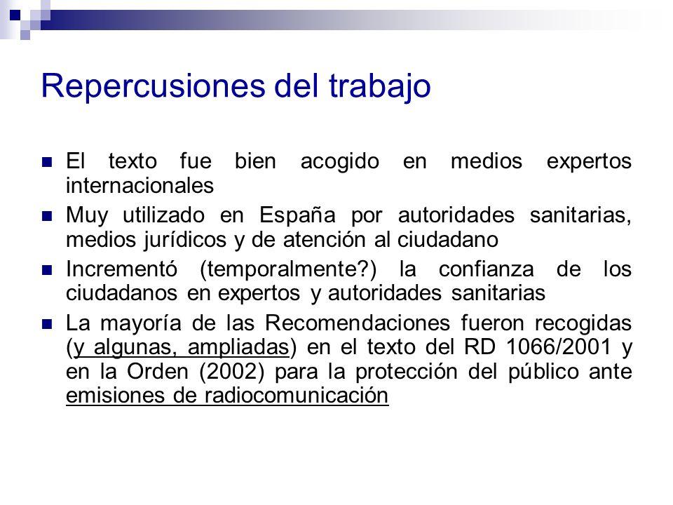 Repercusiones del trabajo El texto fue bien acogido en medios expertos internacionales Muy utilizado en España por autoridades sanitarias, medios jurídicos y de atención al ciudadano Incrementó (temporalmente?) la confianza de los ciudadanos en expertos y autoridades sanitarias La mayoría de las Recomendaciones fueron recogidas (y algunas, ampliadas) en el texto del RD 1066/2001 y en la Orden (2002) para la protección del público ante emisiones de radiocomunicación