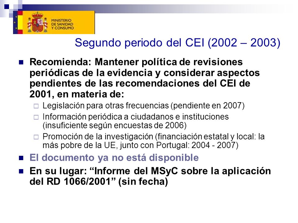 Segundo periodo del CEI (2002 – 2003) Recomienda: Mantener política de revisiones periódicas de la evidencia y considerar aspectos pendientes de las recomendaciones del CEI de 2001, en materia de: Legislación para otras frecuencias (pendiente en 2007) Información periódica a ciudadanos e instituciones (insuficiente según encuestas de 2006) Promoción de la investigación (financiación estatal y local: la más pobre de la UE, junto con Portugal: 2004 - 2007) El documento ya no está disponible En su lugar: Informe del MSyC sobre la aplicación del RD 1066/2001 (sin fecha)